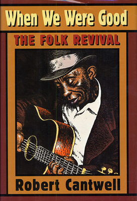 When We Were Good: The Folk Revival - Cantwell, Robert S