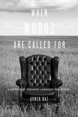 When Words Are Called For: A Defense of Ordinary Language Philosophy - Baz, Avner