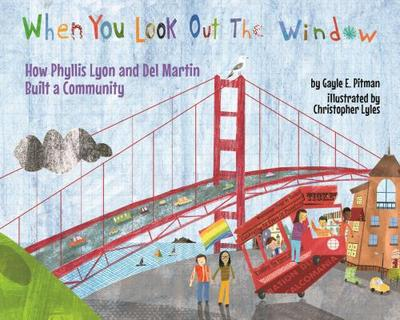 When You Look Out the Window: How Phyllis Lyon and del Martin Built a Community - Pitman, Gayle E