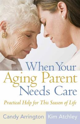 When Your Aging Parent Needs Care: Practical Help for This Season of Life - Arrington, Candy