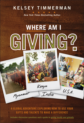 Where Am I Giving: A Global Adventure Exploring How to Use Your Gifts and Talents to Make a Difference - Timmerman, Kelsey