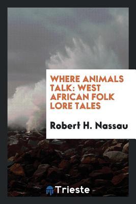 Where Animals Talk: West African Folk Lore Tales - Nassau, Robert H
