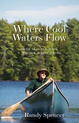 Where Cool Waters Flow: Four Seasons with a Master Maine Guide - Spencer, Randy