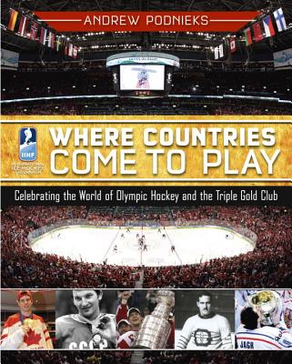 Where Countries Come to Play: Celebrating the World of Olympic Hockey and the Triple Gold Club - Podnieks, Andrew