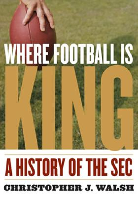 Where Football Is King: A History of the SEC - Walsh, Christopher J