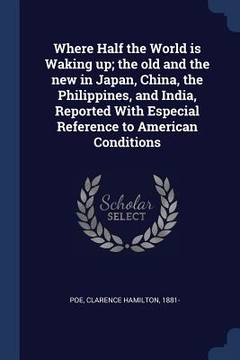 Where Half the World Is Waking Up; The Old and the New in Japan, China, the Philippines, and India, Reported with Especial Reference to American Conditions - Poe, Clarence Hamilton 1881- (Creator)