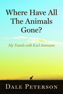 Where Have All the Animals Gone?: My Travels with Karl Ammann - Peterson, Dale, and Ammann, Karl