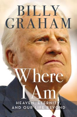 Where I Am: Heaven, Eternity, and Our Life Beyond - Graham, Billy, Rev.
