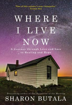 Where I Live Now: A Journey Through Love and Loss to Healing and Hope - Butala, Sharon