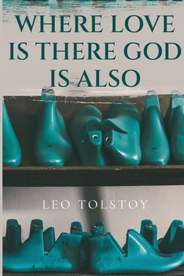 Where Love Is There God Is Also - Tolstoy, Leo