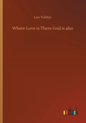 Where Love is There God is also - Tolstoy, Leo Nikolayevich, Count