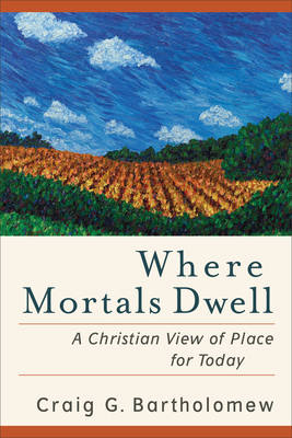 Where Mortals Dwell: A Christian View of Place for Today - Bartholomew, Craig G