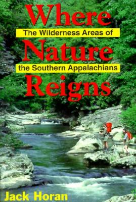Where Nature Reigns: The Wilderness Areas of the Southern Appalachians - Horan, Jack