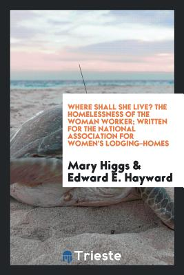 Where Shall She Live? the Homelessness of the Woman Worker; Written for the National Association for Women's Lodging-Homes - Higgs, Mary, and Hayward, Edward E