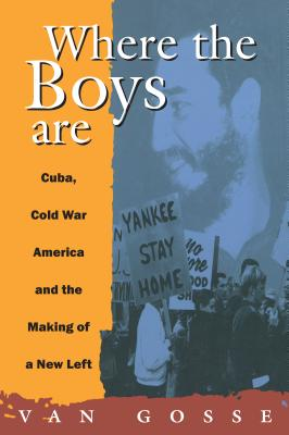 Where the Boys Are: Cuba, Cold War and the Making of a New Left - Gosse, Van