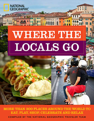 Where the Locals Go: More Than 300 Places Around the World to Eat, Play, Shop, Celebrate, and Relax - National Geographic