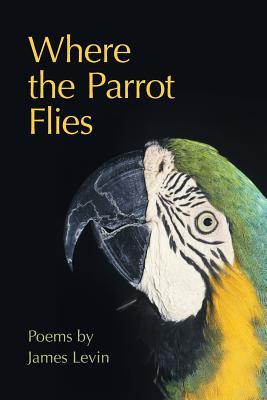 Where the Parrot Flies: Poems - Levin, James