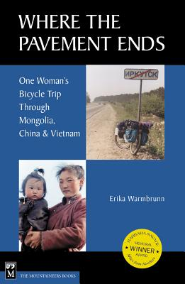 Where the Pavement Ends: One Woman's Bicycle Trip Through Mongolia, China, & Vietnam - Warmbrunn, Erika