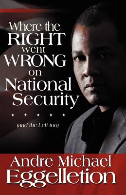 Where the Right Went Wrong on National Security: And the Left Too - Eggelletion, Andre M