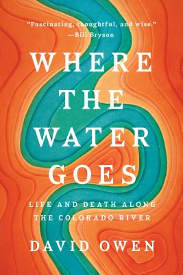 Where The Water Goes: Life and Death Along the Colorado River - Owen, David