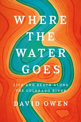 Where the Water Goes: Life and Death Along the Colorado River - Owen, David, Lord