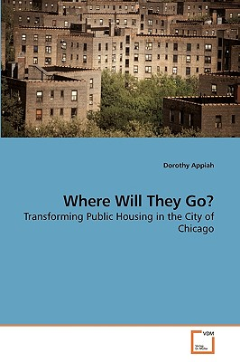 Where Will They Go? Transforming Public Housing in the City of Chicago - Appiah, Dorothy