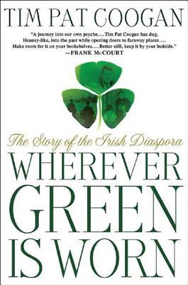 Wherever Green Is Worn: The Story of the Irish Diaspora - Coogan, Tim Pat