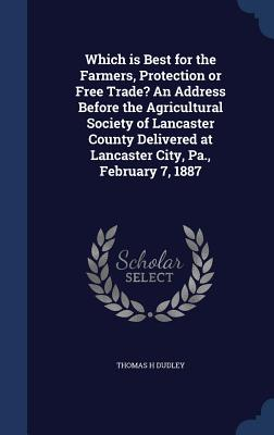 Which Is Best for the Farmers, Protection or Free Trade? an Address Before the Agricultural Society of Lancaster County Delivered at Lancaster City, Pa., February 7, 1887 - Dudley, Thomas H