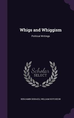 Whigs and Whiggism: Political Writings - Disraeli, Benjamin, and Hutcheon, William