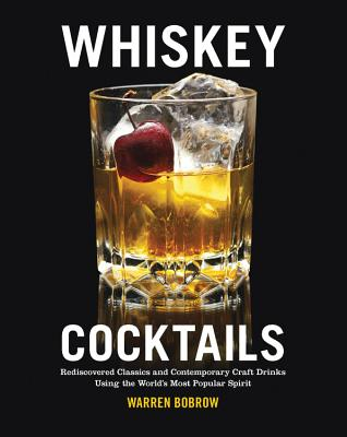 Whiskey Cocktails: Rediscovered Classics and Contemporary Craft Drinks Using the World's Most Popular Spirit - Bobrow, Warren