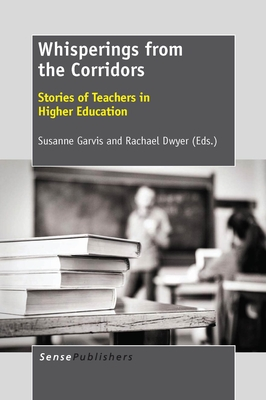 Whisperings from the Corridors: Stories of Teachers in Higher Education - Garvis, Susanne, and Dwyer, Rachael