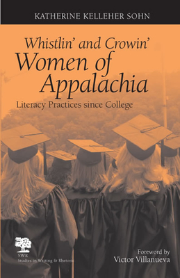 Whistlin' and Crowin' Women of Appalachia: Literacy Practices Since College - Sohn, Katherine Kelleher, and Villanueva, Victor (Foreword by)
