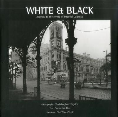 White And Black: Journey To The Centre Of Imperial Calcutta - Das, Soumitra, and Cleef, Olaf van (Foreword by)