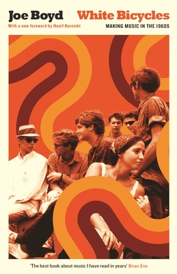White Bicycles: Making Music in the 1960s - Boyd, Joe, and Kureishi, Hanif (Foreword by)