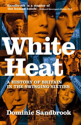 White Heat: 1964-1970 v. 2: A History of Britain in the Swinging Sixties - Sandbrook, Dominic