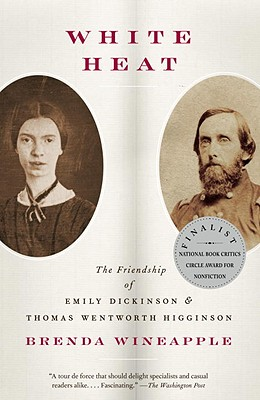 White Heat: The Friendship of Emily Dickinson and Thomas Wentworth Higginson - Wineapple, Brenda