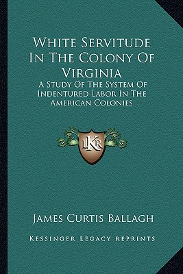 White Servitude in the Colony of Virginia: A Study of the System of Indentured Labor in the American Colonies - Ballagh, James Curtis