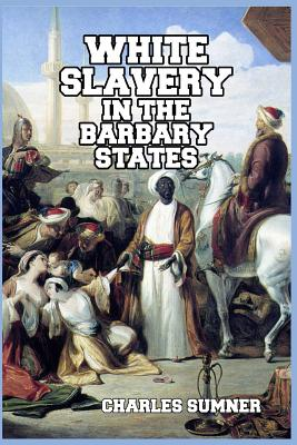 White Slavery in the Barbary States - Sumner, Charles, Lord