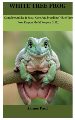 White Tree Frog: Complete Advice & Facts Care And breeding On (White Tree Frog Keepers Guild) - Paul, James