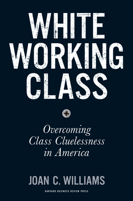 White Working Class: Overcoming Class Cluelessness in America - Williams, Joan C