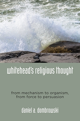 Whitehead's Religious Thought: From Mechanism to Organism, from Force to Persuasion - Dombrowski, Daniel A