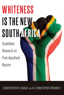 Whiteness Is the New South Africa: Qualitative Research on Post-Apartheid Racism - Knaus, Christopher B, and Brown II, M Christopher