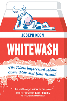 Whitewash: The Disturbing Truth about Cow's Milk and Your Health - Keon, Joseph