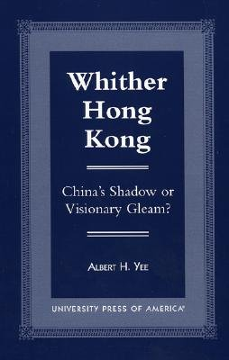 Whither Hong Kong: China's Shadow or Visionary Gleam? - Yee, Albert H, and Ching, Frank (Contributions by), and Choa, Gerald (Contributions by)