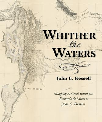 Whither the Waters: Mapping the Great Basin from Bernardo de Miera to John C. Fremont - Kessell, John L