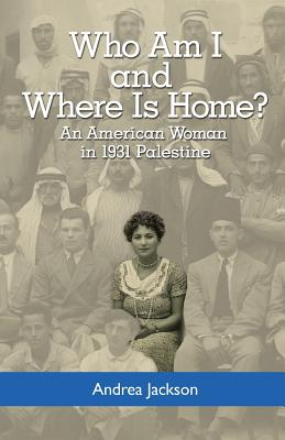 Who Am I and Where Is Home?: An American Woman in 1931 Palestine - Jackson, Andrea