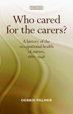 Who Cared for the Carers?: A History of the Occupational Health of Nurses, 1880-1948 - Palmer, Debbie, Dr.
