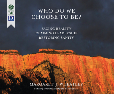 Who Do We Choose to Be?: Facing Reality, Claiming Leadership, Restoring Sanity - Wheatley, Margaret J (Narrator)