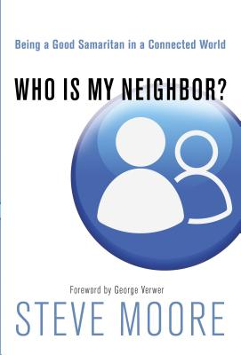 Who Is My Neighbor?: Being a Good Samaritan in a Connected World - Moore, Steve, and Verwer, George (Foreword by)