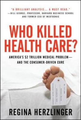 Who Killed Healthcare?: America's $2 Trillion Medical Problem - And the Consumer-Driven Cure: America's $1.5 Trillion Dollar Medical Problem--And the Consumer-Driven Cure - Herzlinger, Regina